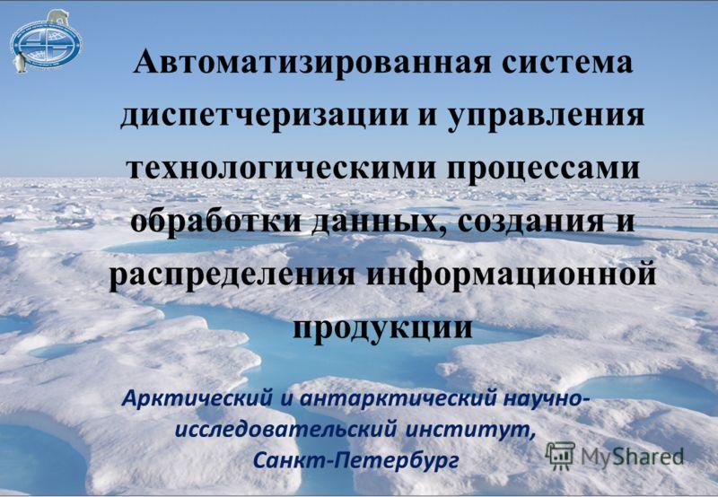 Автоматизированная система диспетчеризации и управления технологическими процессами обработки данных, создания и распределения информационной продукции Арктический и антарктический научно- исследовательский институт, Санкт-Петербург