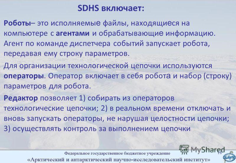 SDHS включает: Роботы– это исполняемы е файлы, находящи е ся на компьютере с агентами и обрабатывающи е информацию. Агент по команде диспетчера событий запускает робота, передавая ему строку параметров. Для организации технологической цепочки использ