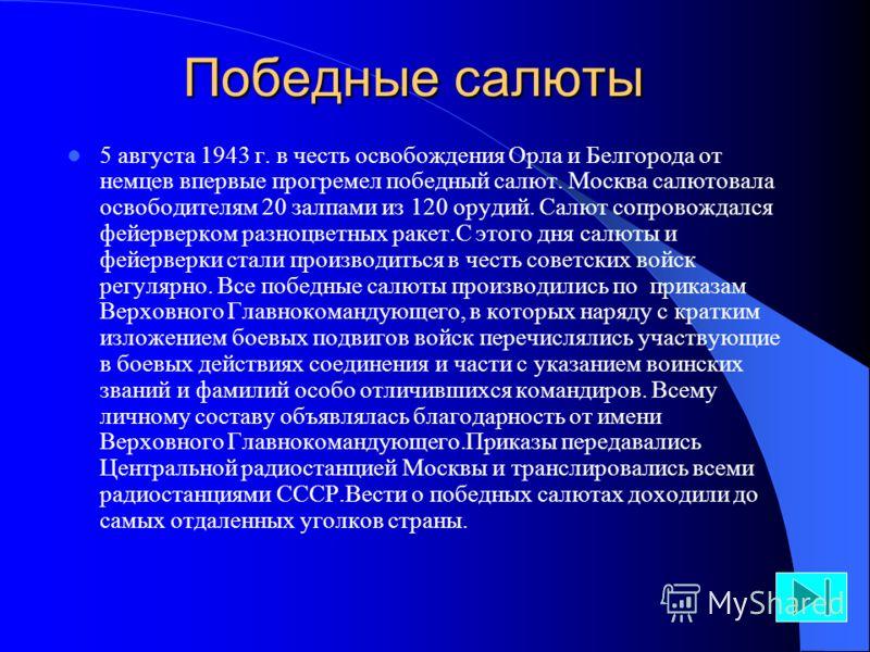 Победные салюты 5 августа 1943 г. в честь освобождения Орла и Белгорода от немцев впервые прогремел победный салют. Москва салютовала освободителям 20 залпами из 120 орудий. Салют сопровождался фейерверком разноцветных ракет.С этого дня салюты и фейе