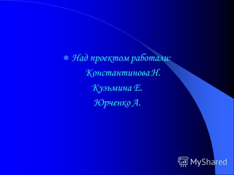 Над проектом работали: Константинова Н. Кузьмина Е. Юрченко А.