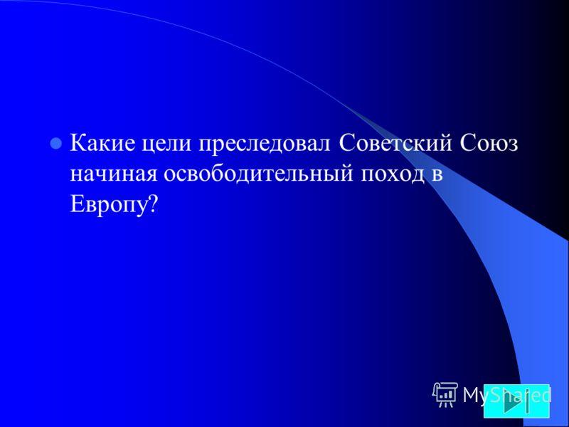 Какие цели преследовал Советский Союз начиная освободительный поход в Европу?