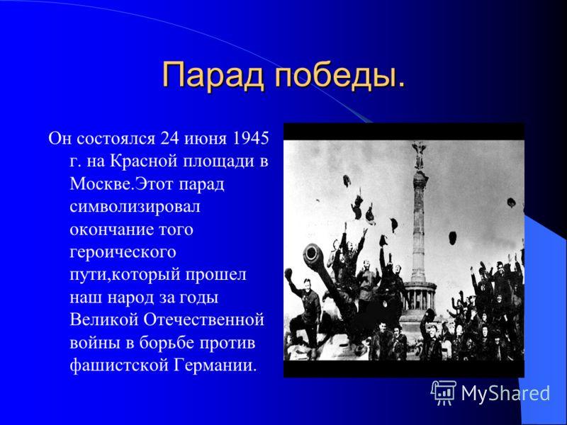 Парад победы. Он состоялся 24 июня 1945 г. на Красной площади в Москве.Этот парад символизировал окончание того героического пути,который прошел наш народ за годы Великой Отечественной войны в борьбе против фашистской Германии.