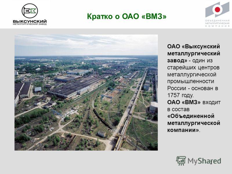 Кратко о ОАО «ВМЗ» ОАО «Выксунский металлургический завод» - один из старейших центров металлургической промышленности России - основан в 1757 году. ОАО «ВМЗ» входит в состав «Объединенной металлургической компании». 2