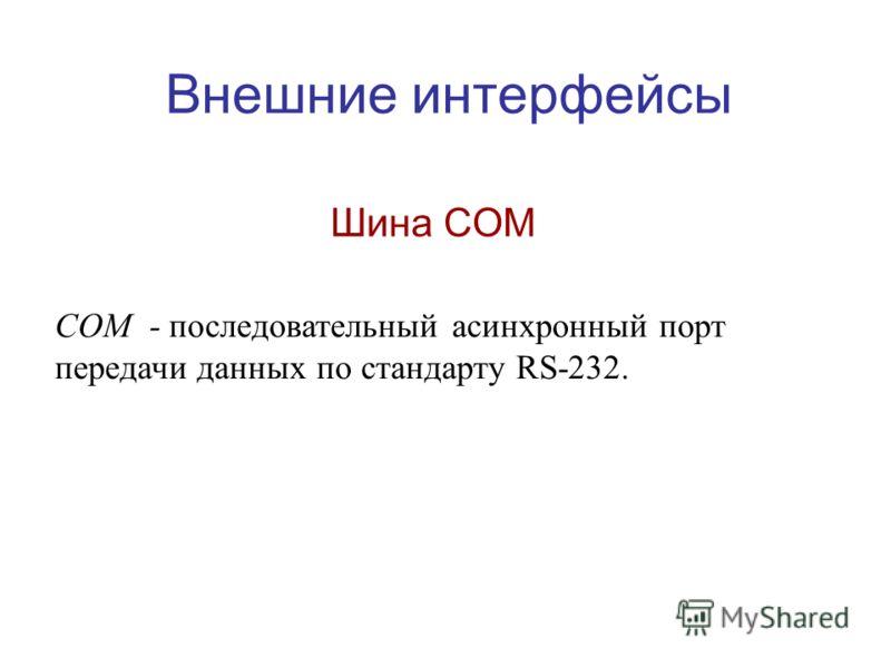 Внешние интерфейсы Шина COM COM - последовательный асинхронный порт передачи данных по стандарту RS-232.