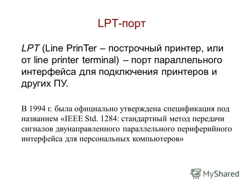 LPT-порт LPT (Line PrinTer – построчный принтер, или от line printer terminal) – порт параллельного интерфейса для подключения принтеров и других ПУ. В 1994 г. была официально утверждена спецификация под названием «IEEE Std. 1284: стандартный метод п