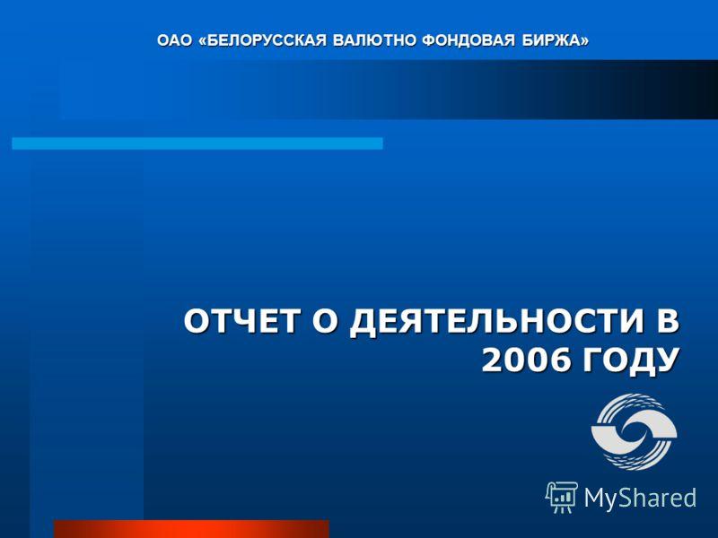 ОАО «БЕЛОРУССКАЯ ВАЛЮТНО ФОНДОВАЯ БИРЖА» ОТЧЕТ О ДЕЯТЕЛЬНОСТИ В 2006 ГОДУ