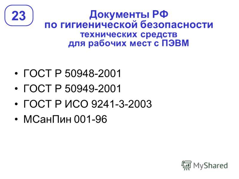 Документы РФ по гигиенической безопасности технических средств для рабочих мест с ПЭВМ 23 ГОСТ Р 50948-2001 ГОСТ Р 50949-2001 ГОСТ Р ИСО 9241-3-2003 МСанПин 001-96