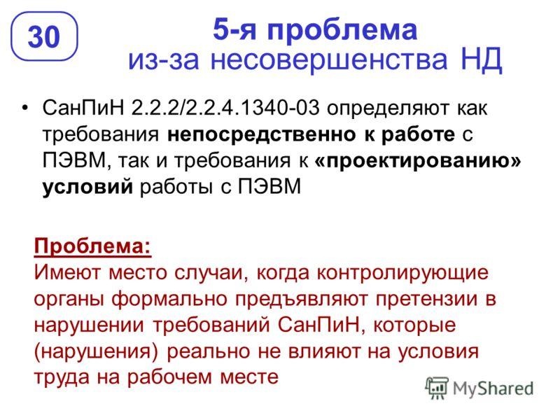 5-я проблема из-за несовершенства НД СанПиН 2.2.2/2.2.4.1340-03 определяют как требования непосредственно к работе с ПЭВМ, так и требования к «проектированию» условий работы с ПЭВМ 30 Проблема: Имеют место случаи, когда контролирующие органы формальн