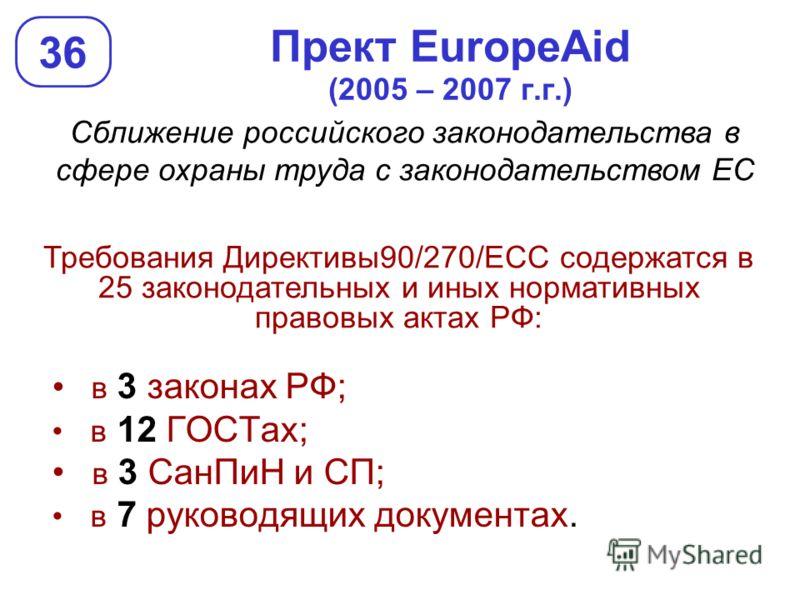 Прект EuropeAid (2005 – 2007 г.г.) в 3 законах РФ; в 12 ГОСТах; в 3 СанПиН и СП; в 7 руководящих документах. 36 Сближение российского законодательства в сфере охраны труда с законодательством ЕС Требования Директивы90/270/ЕСС содержатся в 25 законода
