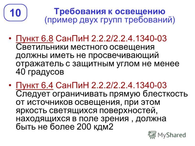 Требования к освещению (пример двух групп требований) Пункт 6.8 СанПиН 2.2.2/2.2.4.1340-03 Светильники местного освещения должны иметь не просвечивающий отражатель с защитным углом не менее 40 градусов Пункт 6.4 СанПиН 2.2.2/2.2.4.1340-03 Следует огр