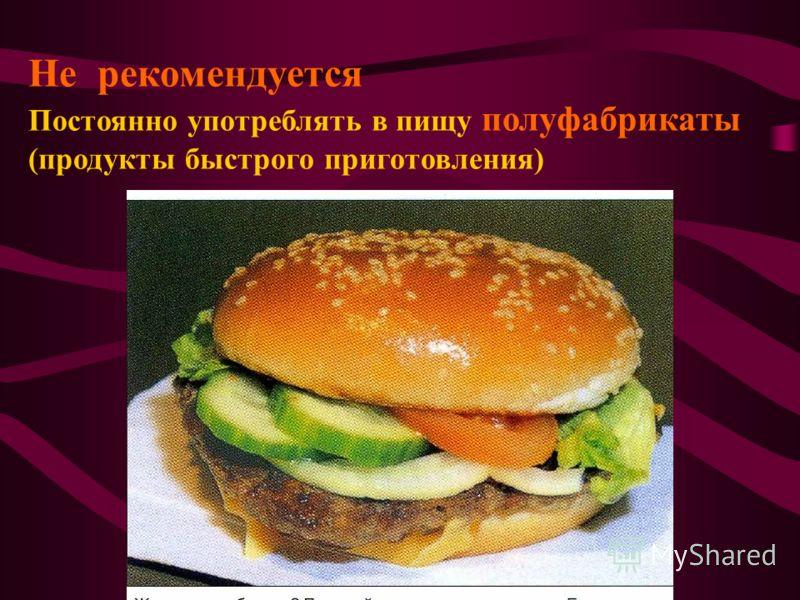 Не рекомендуется Постоянно употреблять в пищу полуфабрикаты (продукты быстрого приготовления)