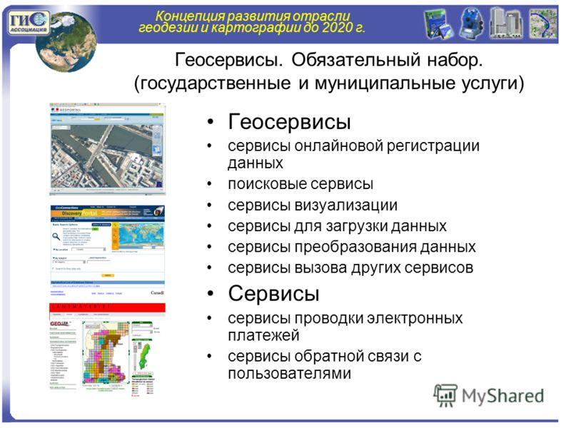 Концепция развития отрасли геодезии и картографии до 2020 г. Геосервисы. Обязательный набор. (государственные и муниципальные услуги) Геосервисы сервисы онлайновой регистрации данных поисковые сервисы сервисы визуализации сервисы для загрузки данных