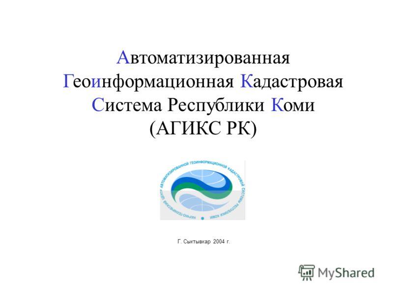 Автоматизированная Геоинформационная Кадастровая Система Республики Коми (АГИКС РК) Г. Сыктывкар 2004 г.