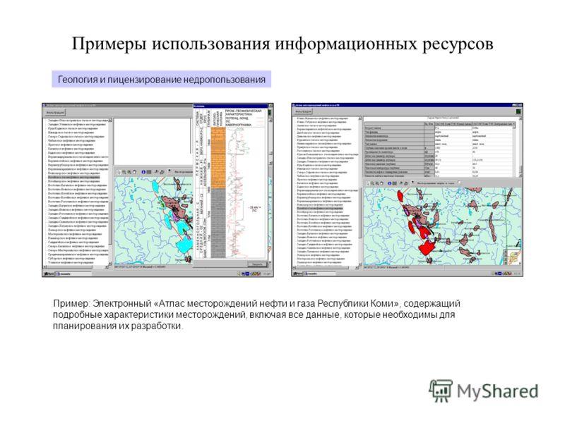 Примеры использования информационных ресурсов Геология и лицензирование недропользования Пример: Электронный «Атлас месторождений нефти и газа Республики Коми», содержащий подробные характеристики месторождений, включая все данные, которые необходимы