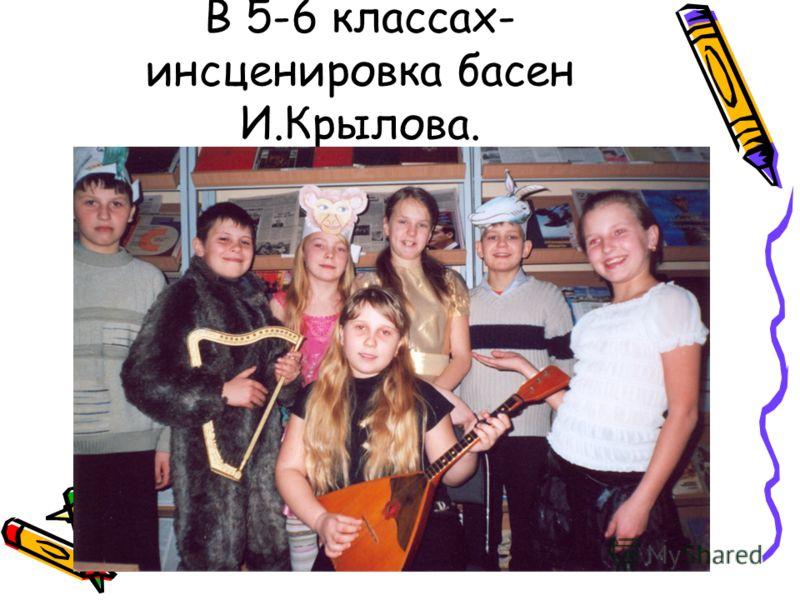 В 5-6 классах- инсценировка басен И.Крылова.