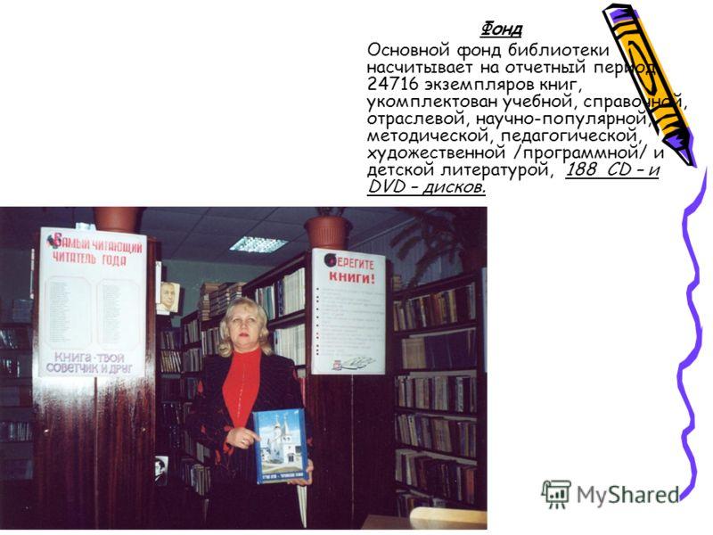 Фонд Основной фонд библиотеки насчитывает на отчетный период 24716 экземпляров книг, укомплектован учебной, справочной, отраслевой, научно-популярной, методической, педагогической, художественной /программной/ и детской литературой, 188 CD – и DVD –