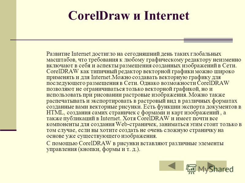 CorelDraw и Internet Развитие Internet достигло на сегодняшний день таких глобальных масштабов, что требования к любому графическому редактору неизменно включают в себя и аспекты размещения созданных изображений в Сети. CorelDRAW как типичный редакто