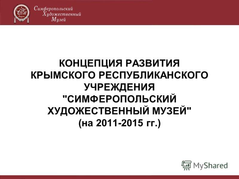 КОНЦЕПЦИЯ РАЗВИТИЯ КРЫМСКОГО РЕСПУБЛИКАНСКОГО УЧРЕЖДЕНИЯ СИМФЕРОПОЛЬСКИЙ ХУДОЖЕСТВЕННЫЙ МУЗЕЙ (на 2011-2015 гг.)