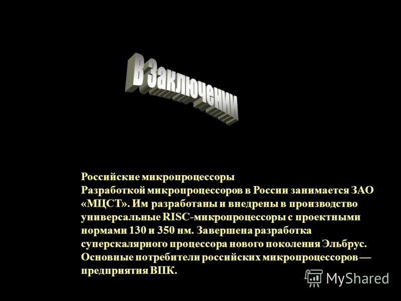 Российские микропроцессоры Разработкой микропроцессоров в России занимается ЗАО «МЦСТ». Им разработаны и внедрены в производство универсальные RISC-микропроцессоры с проектными нормами 130 и 350 нм. Завершена разработка суперскалярного процессора нов