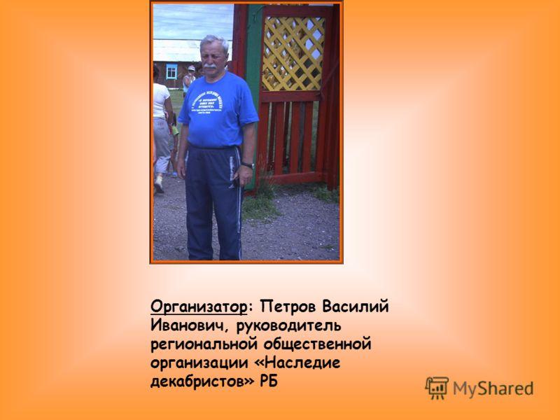 Организатор: Петров Василий Иванович, руководитель региональной общественной организации «Наследие декабристов» РБ