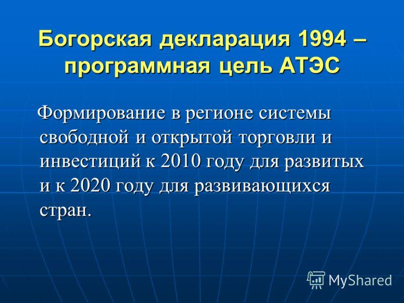 Богорская декларация 1994 – программная цель АТЭС Формирование в регионе системы свободной и открытой торговли и инвестиций к 2010 году для развитых и к 2020 году для развивающихся стран. Формирование в регионе системы свободной и открытой торговли и