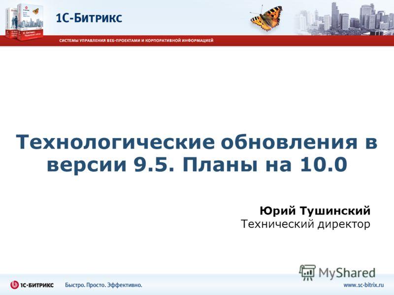 Технологические обновления в версии 9.5. Планы на 10.0 Юрий Тушинский Технический директор