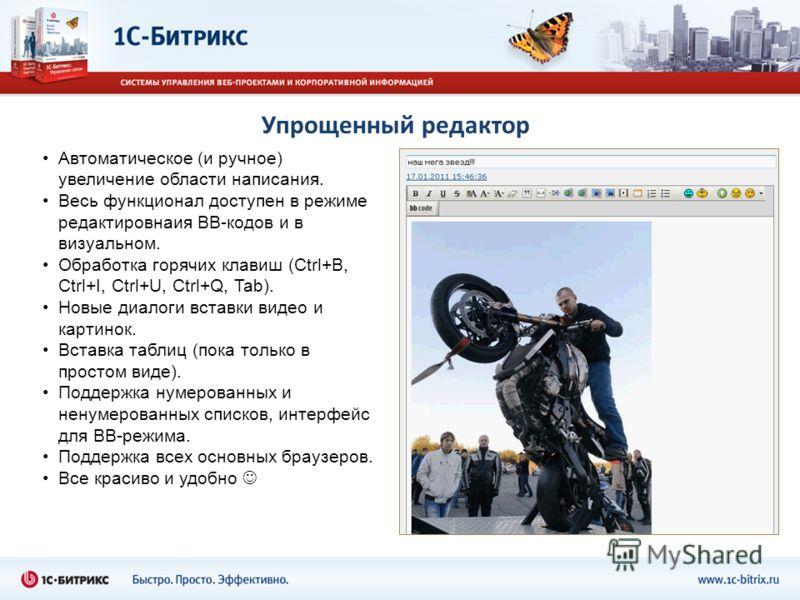 Упрощенный редактор Автоматическое (и ручное) увеличение области написания. Весь функционал доступен в режиме редактировнаия BB-кодов и в визуальном. Обработка горячих клавиш (Ctrl+B, Ctrl+I, Ctrl+U, Ctrl+Q, Tab). Новые диалоги вставки видео и картин