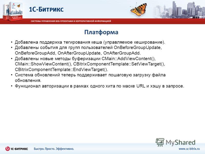 Платформа Добавлена поддержка тегирования кеша (управляемое кеширование). Добавлены события для групп пользователей OnBeforeGroupUpdate, OnBeforeGroupAdd, OnAfterGroupUpdate, OnAfterGroupAdd. Добавлены новые методы буферизации CMain::AddViewContent()