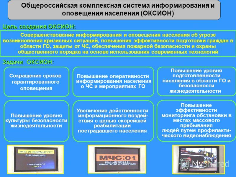 Общероссийская комплексная система информирования и оповещения населения (ОКСИОН) Цель создания ОКСИОН: Совершенствование информирования и оповещения населения об угрозе возникновения кризисных ситуаций, повышение эффективности подготовки граждан в о