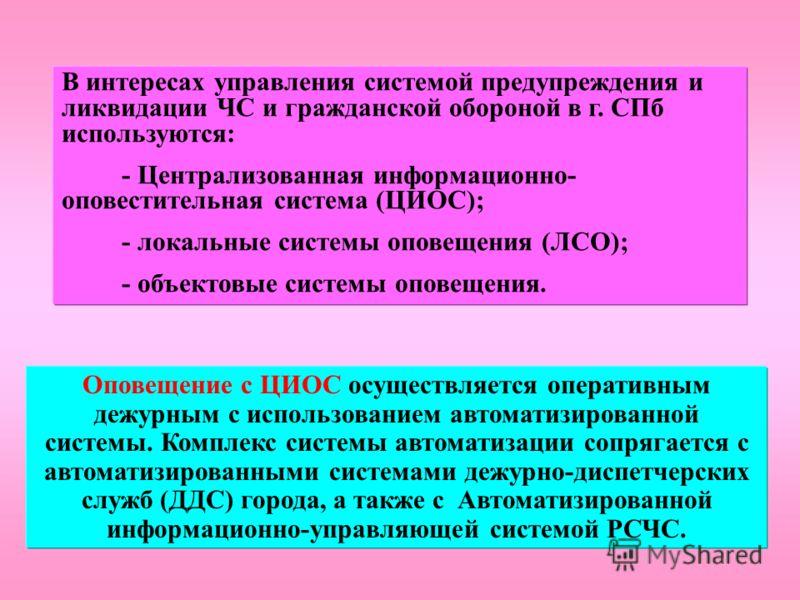 В интересах управления системой предупреждения и ликвидации ЧС и гражданской обороной в г. СПб используются: - Централизованная информационно- оповестительная система (ЦИОС); - локальные системы оповещения (ЛСО); - объектовые системы оповещения. Опов