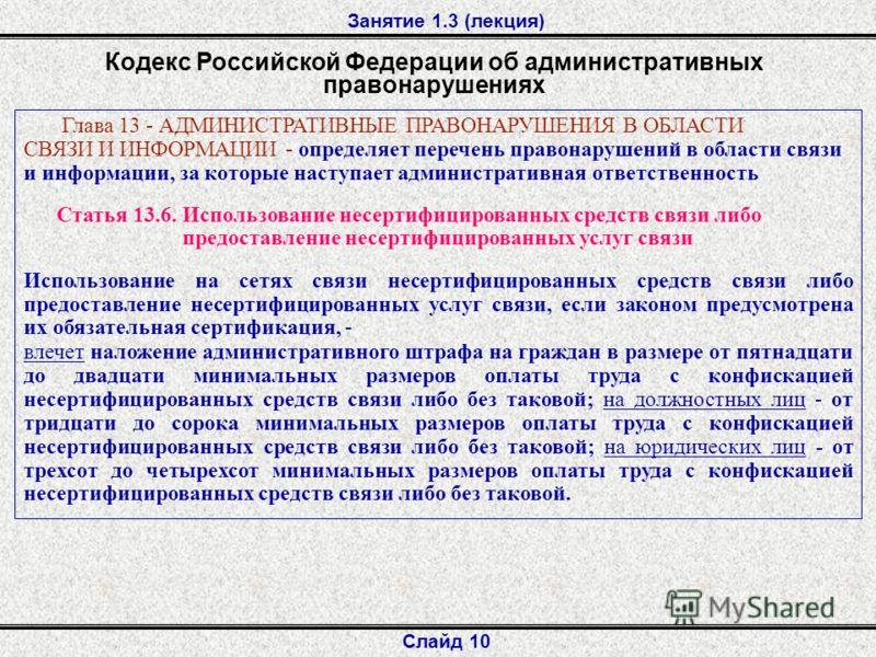Занятие 1.3 (лекция) Слайд 10 Кодекс Российской Федерации об административных правонарушениях Глава 13 - АДМИНИСТРАТИВНЫЕ ПРАВОНАРУШЕНИЯ В ОБЛАСТИ СВЯЗИ И ИНФОРМАЦИИ - определяет перечень правонарушений в области связи и информации, за которые наступ