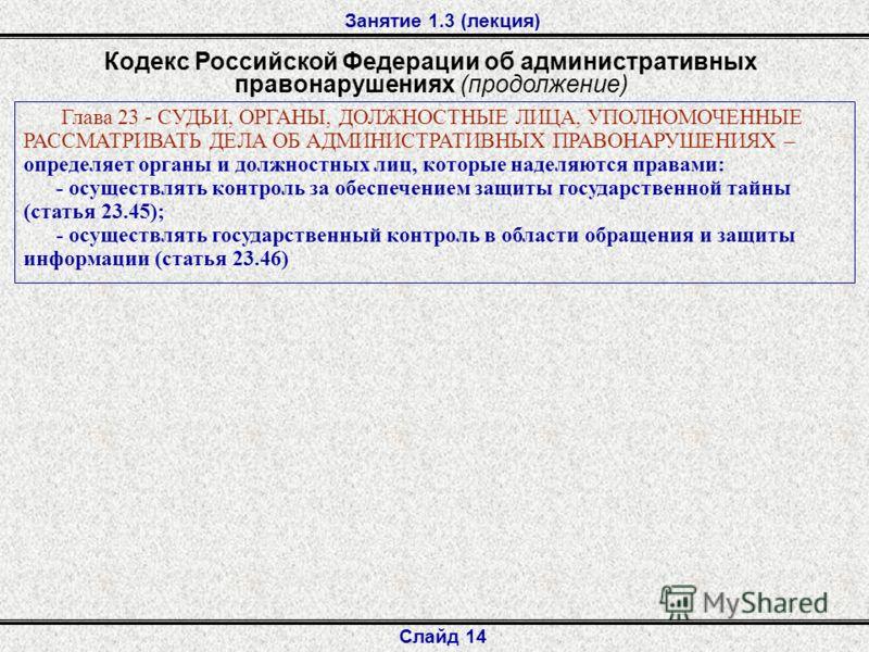 Занятие 1.3 (лекция) Слайд 14 Кодекс Российской Федерации об административных правонарушениях (продолжение) Глава 23 - СУДЬИ, ОРГАНЫ, ДОЛЖНОСТНЫЕ ЛИЦА, УПОЛНОМОЧЕННЫЕ РАССМАТРИВАТЬ ДЕЛА ОБ АДМИНИСТРАТИВНЫХ ПРАВОНАРУШЕНИЯХ – определяет органы и должно