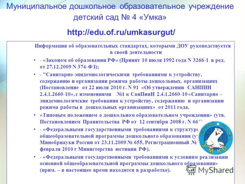 Муниципальное дошкольное образовательное учреждение детский сад 4 «Умка» http://edu.of.ru/umkasurgut/ Информация об образовательных стандартах, которыми ДОУ руководствуется в своей деятельности - «Законом об образовании РФ» (Принят 10 июля 1992 года