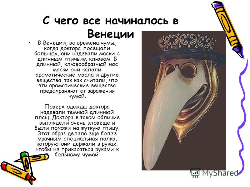 С чего все начиналось в Венеции В Венеции, во времена чумы, когда доктора посещали больных, они надевали маски с длинным птичьим клювом. В длинный, клювообразный нос маски они капали ароматические масла и другие вещества, так как считали, что эти аро