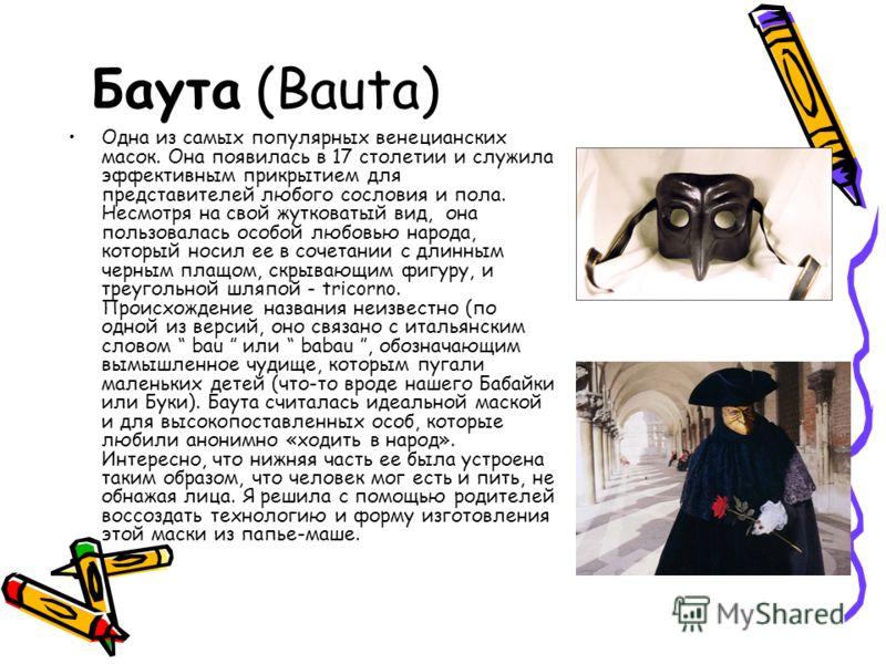 Баута (Bauta) Одна из самых популярных венецианских масок. Она появилась в 17 столетии и служила эффективным прикрытием для представителей любого сосл