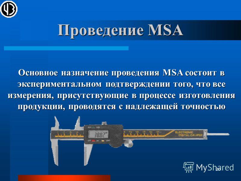 20 Проведение MSA Основное назначение проведения MSA состоит в экспериментальном подтверждении того, что все измерения, присутствующие в процессе изготовления продукции, проводятся с надлежащей точностью