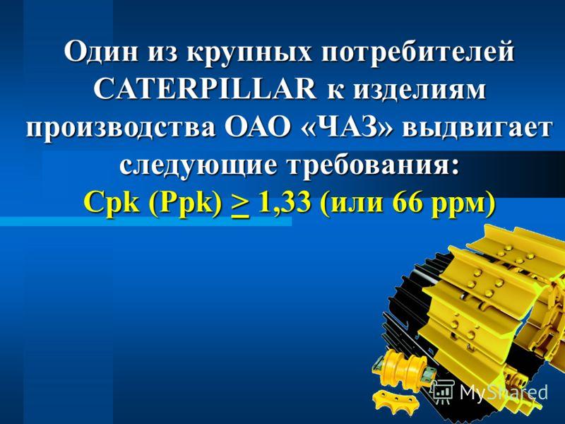 4 Один из крупных потребителей СATERPILLAR к изделиям производства ОАО «ЧАЗ» выдвигает следующие требования: Срk (Ррk) > 1,33 (или 66 ррм)