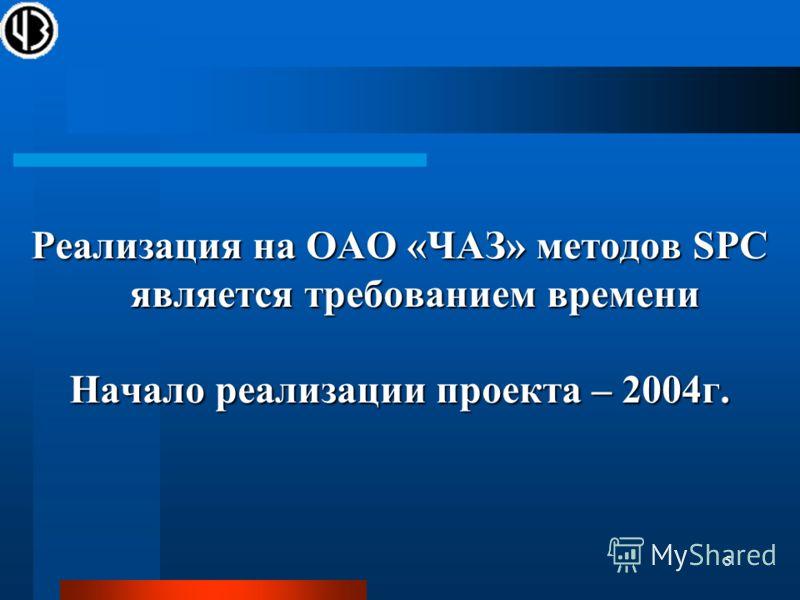 5 Реализация на ОАО «ЧАЗ» методов SPC является требованием времени Начало реализации проекта – 2004г.