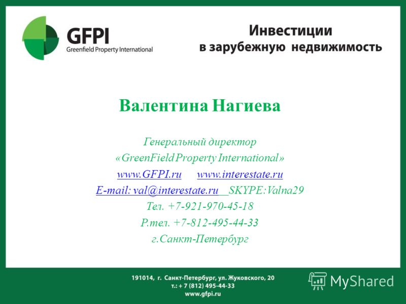 Валентина Нагиева Генеральный директор «GreenField Property International» www.GFPI.ruwww.GFPI.ru www.interestate.ruwww.interestate.ru E-mail: val@interestate.ruE-mail: val@interestate.ru SKYPE:Valna29 Тел. +7-921-970-45-18 Р.тел. +7-812-495-44-33 г.