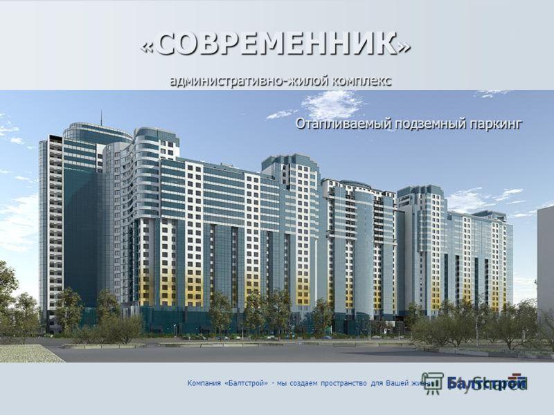 Компания «Балтстрой» - мы создаем пространство для Вашей жизни административно-жилой комплекс « СОВРЕМЕННИК » Отапливаемый подземный паркинг