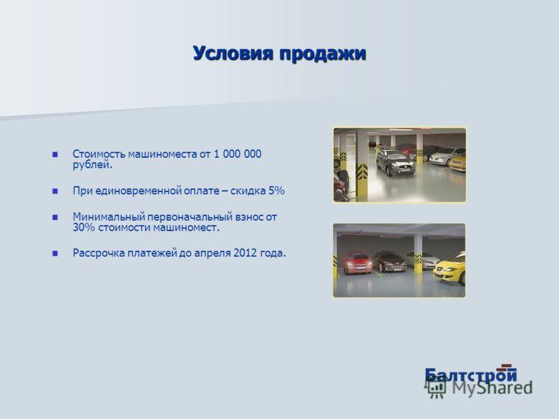 Условия продажи Стоимость машиноместа от 1 000 000 рублей. При единовременной оплате – скидка 5% Минимальный первоначальный взнос от 30% стоимости машиномест. Рассрочка платежей до апреля 2012 года.