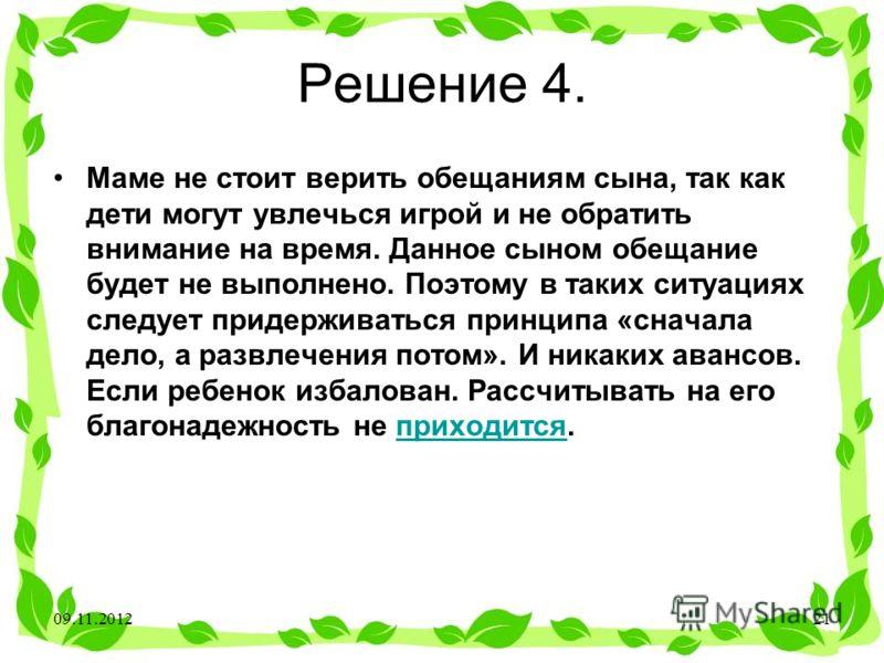 Решение 4. Маме не стоит верить обещаниям сына, так как дети могут увлечься игрой и не обратить внимание на время. Данное сыном обещание будет не выполнено. Поэтому в таких ситуациях следует придерживаться принципа «сначала дело, а развлечения потом»
