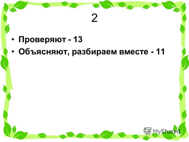 2 Проверяют - 13 Объясняют, разбираем вместе - 11