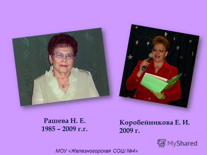 Рашева Н. Е. 1985 – 2009 г.г. Коробейникова Е. И. 2009 г. МОУ «Железногорская СОШ 4»