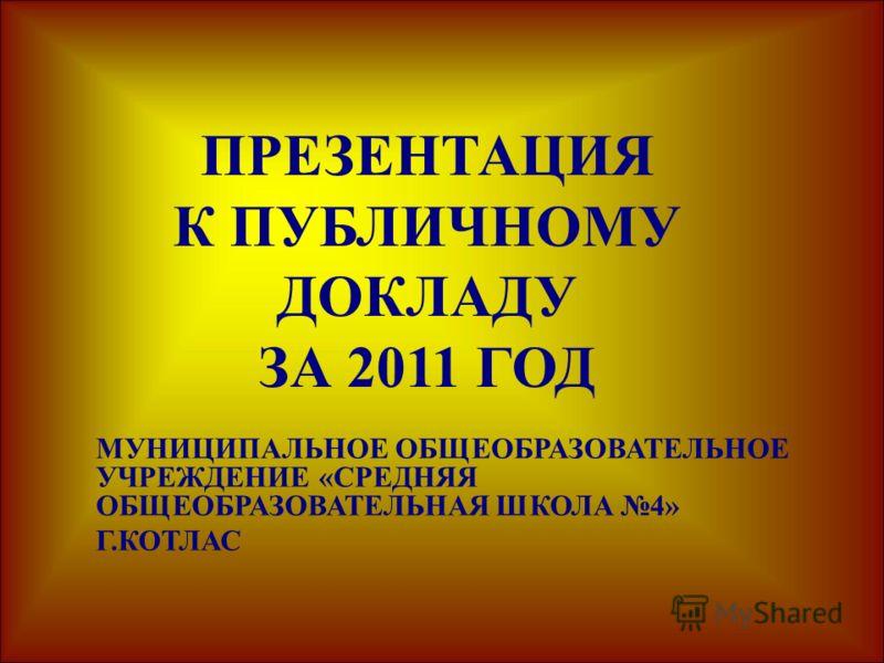 ПРЕЗЕНТАЦИЯ К ПУБЛИЧНОМУ ДОКЛАДУ ЗА 2011 ГОД МУНИЦИПАЛЬНОЕ ОБЩЕОБРАЗОВАТЕЛЬНОЕ УЧРЕЖДЕНИЕ «СРЕДНЯЯ ОБЩЕОБРАЗОВАТЕЛЬНАЯ ШКОЛА 4» Г.КОТЛАС