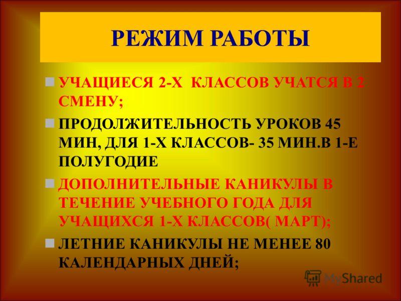 РЕЖИМ РАБОТЫ УЧАЩИЕСЯ 2-Х КЛАССОВ УЧАТСЯ В 2 СМЕНУ; ПРОДОЛЖИТЕЛЬНОСТЬ УРОКОВ 45 МИН, ДЛЯ 1-Х КЛАССОВ- 35 МИН.В 1-Е ПОЛУГОДИЕ ДОПОЛНИТЕЛЬНЫЕ КАНИКУЛЫ В ТЕЧЕНИЕ УЧЕБНОГО ГОДА ДЛЯ УЧАЩИХСЯ 1-Х КЛАССОВ( МАРТ); ЛЕТНИЕ КАНИКУЛЫ НЕ МЕНЕЕ 80 КАЛЕНДАРНЫХ ДНЕЙ