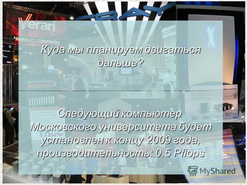 Куда мы планируем двигаться дальше? Следующий компьютер Московского университета будет установлен к концу 2009 года, производительность: 0.5 Pflops