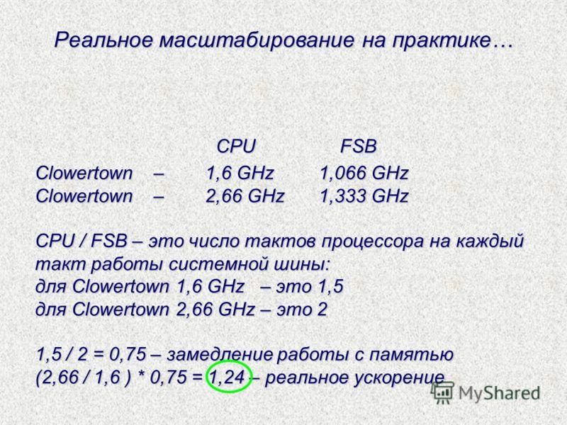 Реальное масштабирование на практике… Clowertown – 1,6 GHz1,066 GHz Clowertown – 2,66 GHz1,333 GHz CPU / FSB – это число тактов процессора на каждый такт работы системной шины: для Clowertown 1,6 GHz – это 1,5 для Clowertown 2,66 GHz – это 2 1,5 / 2