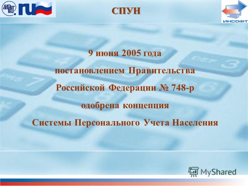 СПУН 9 июня 2005 года постановлением Правительства Российской Федерации 748-р одобрена концепция Системы Персонального Учета Населения