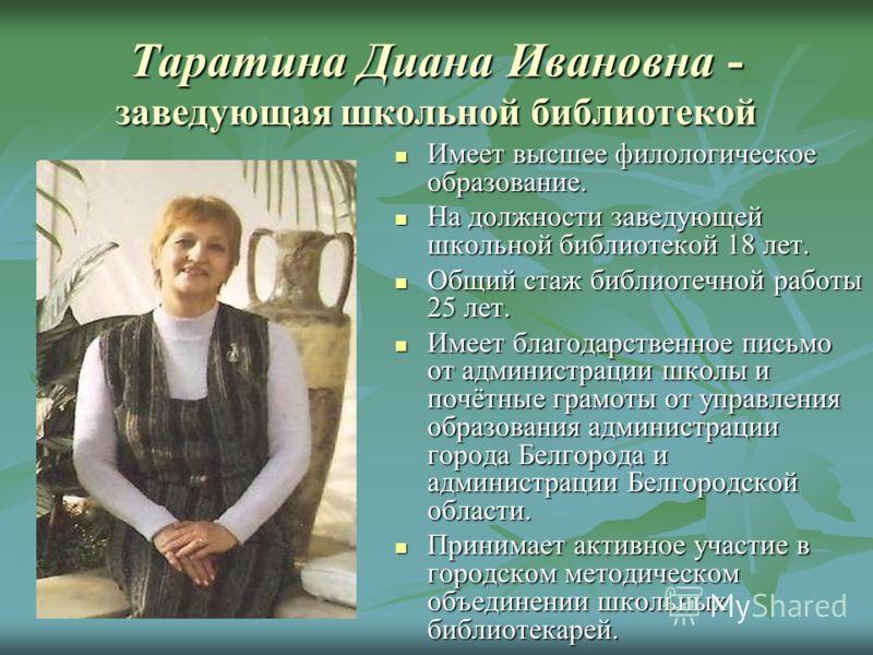 Таратина Диана Ивановна - заведующая школьной библиотекой Имеет высшее филологическое образование. Имеет высшее филологическое образование. На должности заведующей школьной библиотекой 18 лет. На должности заведующей школьной библиотекой 18 лет. Общи